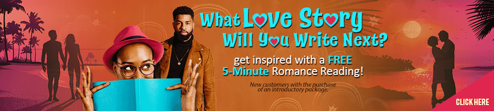 What Love Story will you Write Next? Get inspired with a Free 5 Minute Romance reading. New customers only with the purchase of an introductory package - Click Here