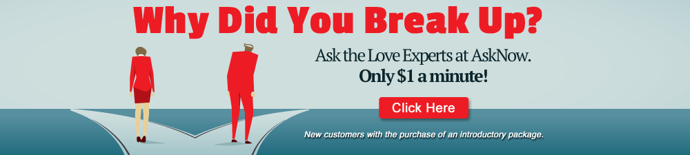 Why Did You Break Up? Ask the Love Experts at AskNow. Only $1 a minute!