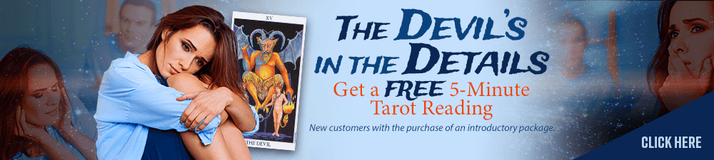 The Devil's in the Details Get a FREE 5 Minute TAROT Reading. Click Here. New customers only with the purchase of an introductory package.