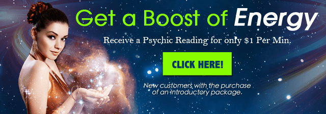 Get a boost of energy. Get a psychic reading for only $1/minute.  New customers only with the purchase of an introductory package - Click Here