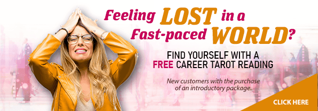 Feeling Lost in a Fast-paced World?Find yourself with a Free career tarot reading. New customers only with the purchase of an introductory package. Click Here.