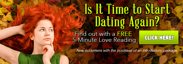 Is it time to start dating again? Find out with a Free 5-minute love reading. Click Here. New customers with purchase of introductory offer.