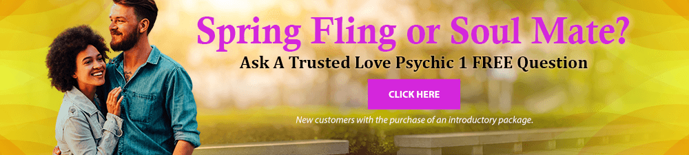 Spring fling or soul mate? Ask a trusted love psychic one free question. New customers with the purchase of an introductory package. Click Here