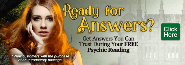Ready for anwers? Get answers you can trust during your Free psychic reading.  New customers only with the purchase of an introductory package - Click Here