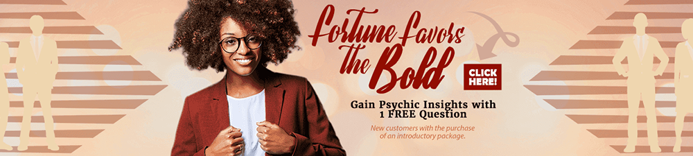 Fortune favors the bold. Gain psychic insights with 1 Free question. Click Here. New customers with purchase of introductory offer.