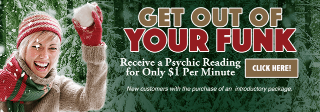 Get out of your funk. Receive a psychic reading for only one dollar per minute.  New customers only with the purchase of an introductory package - Click Here