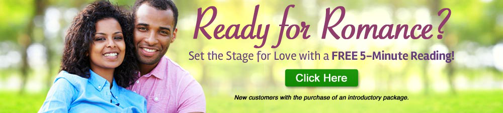 Ready for romance? Free 5-minute reading. New customers with the purchase of an introductory package. Click Here.