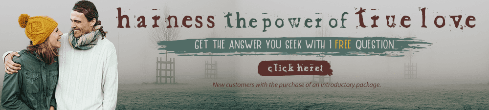 Harness the power of true love. Get the answer you seek with 1 free question. New customers with the purchase of an introductory package. Click Here.