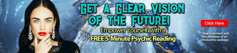 Get a Clear Vision of the Future? Empower Yourself with a FREE 5-Minute Psychic Reading. Click Here. New customers with purchase of introductory offer.