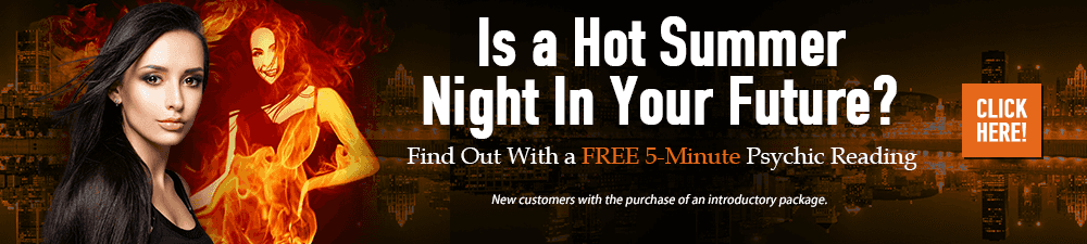 Is a Hot Summer Night in Your Future? Find out with a Free 5 Minute Psychic reading. New customers only with the purchase of an introductory package - Click Here