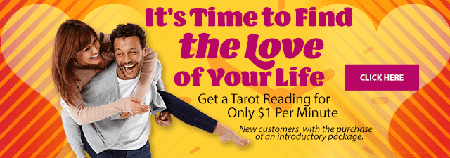 It's time to find the love of your life. Get a tarot reading for only $1 per minute. New customers with the purchase of an introductory package. Click Here