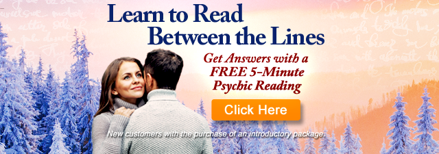 Learn to read between the lines. Get answers with a Free 5 minute psychic reading.New customers with the purchase of an introductory package. Click Here