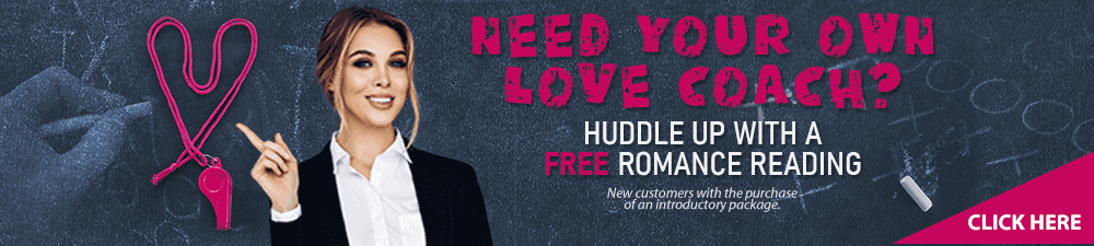 Need Your Own Love coach? Huddle up with a Free romance reading. Click here. New Customers with the purchase of an introductory package.