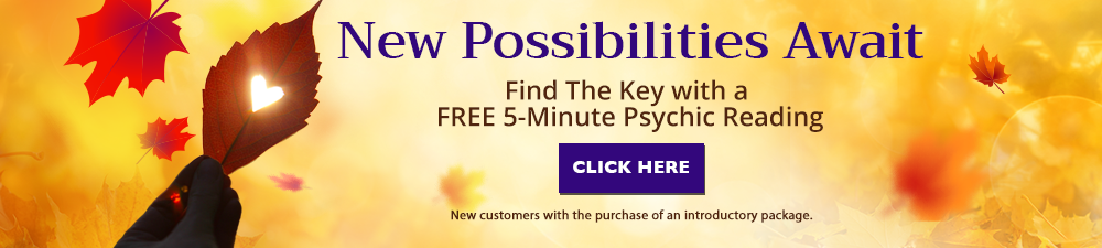 New possibilities await. Find the key with a Free 5-minute psychic reading. Click Here. New customers with purchase of introductory offer.