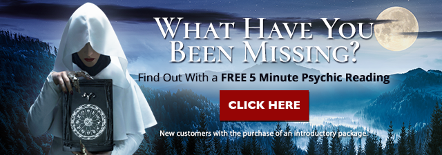 What have you been missing? Find out with a Free 5 Minute Psychic Reading reading. New customers only with the purchase of an introductory package. Click Here.