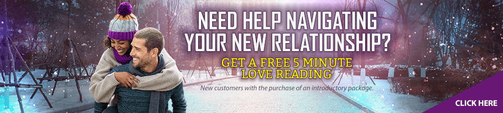 Need Help Navigating Your New Relationship? Get started with a Free 5-Minute Love Reading.  New customers only with the purchase of an introductory package - Click Here