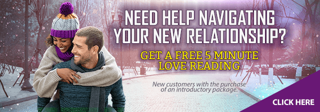 Need help navigating your new relationship? Get a free  5-minute love reading. Click Here. New customers only with the purchase of an introductory package.