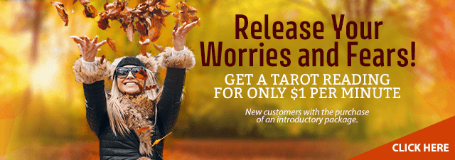 Release your worries and fears? Get a Tarot reading for only $1 a minute. New customers only with the purchase of an introductory package. Click Here