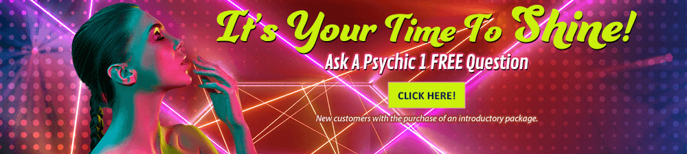 It's Your time to shine! Ask a psychic 1 free question. Click here. New Customers with the purchase of an introductory package.