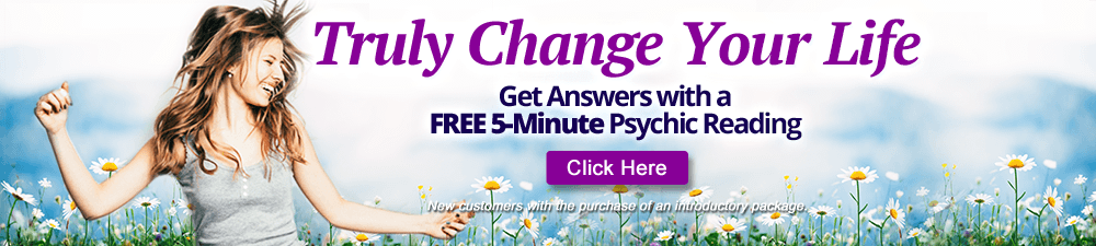 Truly Change Your Life Get answers with a Free 5-Minute Psychic Reading.  New customers only with the purchase of an introductory package - Click Here
