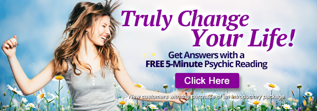Truly change your life. Get answers with a free  5-minute psychic reading. New customers with the purchase of an introductory package. Click Here.