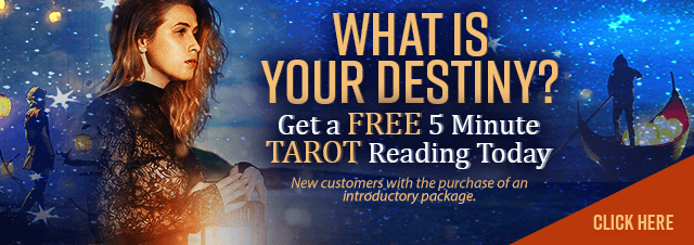 What is Your Destiny? Get a FREE 5 Minute TAROT Reading Today. New customers only with the purchase of an introductory package - Click Here